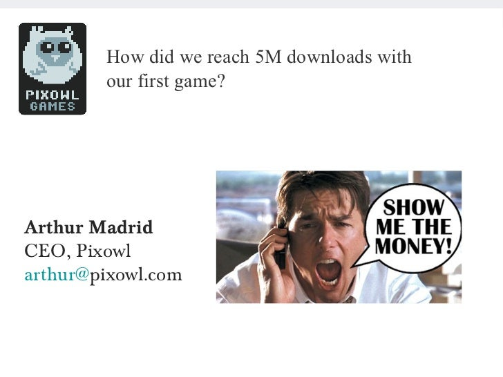 SHOW ME THE MONEY – MARCH 2012             How did we reach 5M downloads with             our first game?  Arthur Madrid  ...