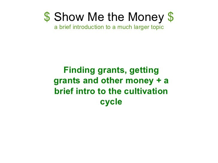$  Show Me the Money  $ a brief introduction to a much larger topic Finding grants, getting grants and other money + a bri...