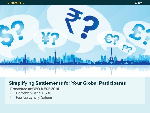 October 21, 2014 1 Simplifying Settlements for Your Global Participants Presented at GEO NECF 2014 Dorothy Musho, HSBC Pat...