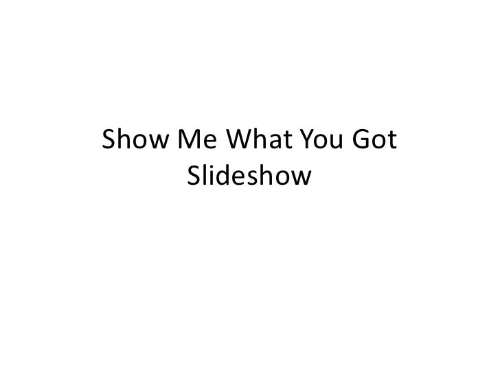 Show Me What You Got     Slideshow
