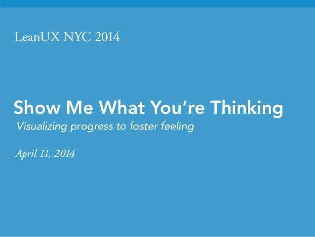 LeanUX NYC 2014 Show Me What You're Thinking Visualizing progress to foster feeling April 11, 2014