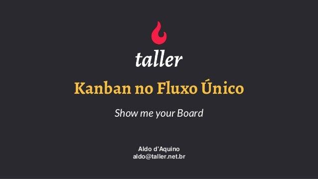 Kanban no Fluxo Único Show me your Board Aldo d'Aquino aldo@taller.net.br