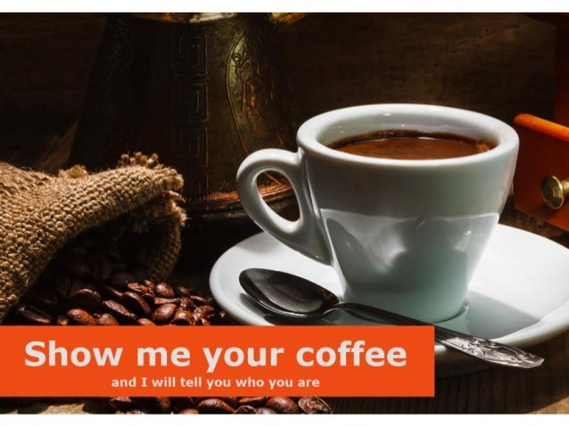 Show me your coffee and I will tell you who you are