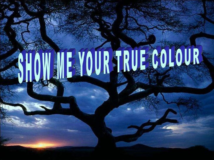 SHOW ME YOUR TRUE COLOUR<br />