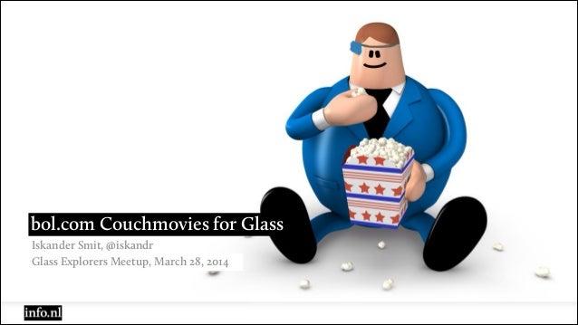 Iskander Smit, @iskandr bol.com Couchmovies for Glass Glass Explorers Meetup, March 28, 2014