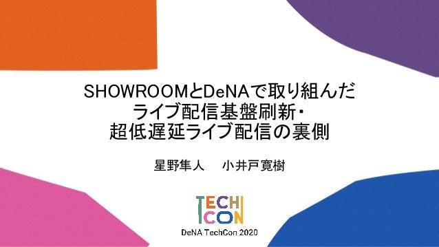 SHOWROOMとDeNAで取り組んだ ライブ配信基盤刷新・ 超低遅延ライブ配信の裏側 星野隼人  小井戸寛樹