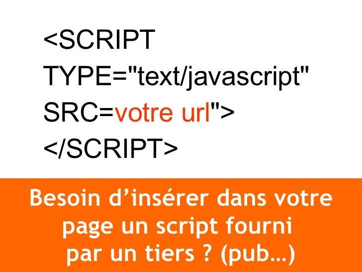Besoin d'insérer dans votre page un script fourni  par un tiers ? (pub…) <SCRIPT TYPE=&quot;text/javascript&quot; SRC= vot...