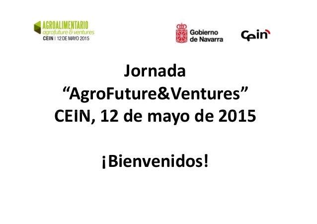 """Jornada """"AgroFuture&Ventures"""" CEIN, 12 de mayo de 2015CEIN, 12 de mayo de 2015 ¡Bienvenidos!"""