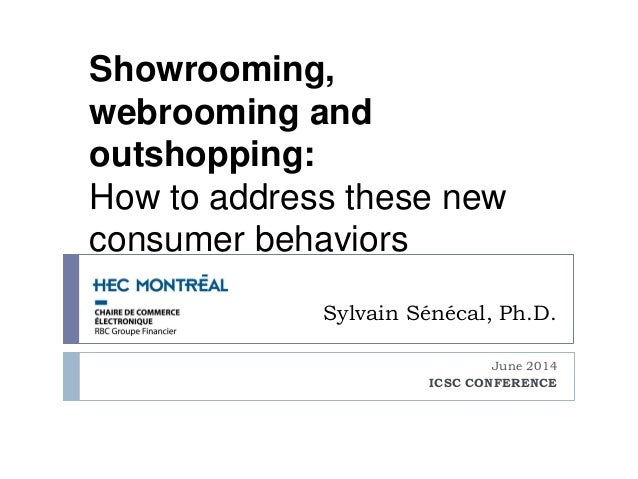 Sylvain Sénécal, Ph.D. June 2014 ICSC CONFERENCE Showrooming, webrooming and outshopping: How to address these new consume...
