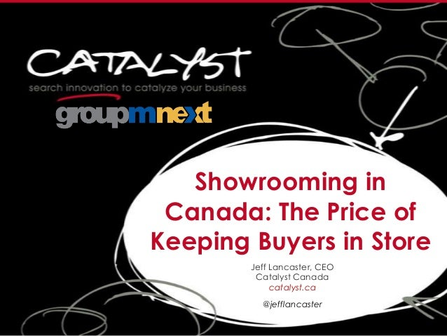 Showrooming in Canada: The Price of Keeping Buyers in Store Jeff Lancaster, CEO Catalyst Canada catalyst.ca @jefflancaster
