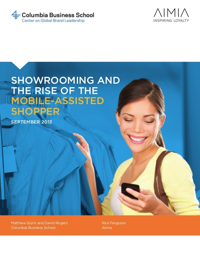 SHOWROOMING AND THE RISE OF THE MOBILE-ASSISTED SHOPPER SEPTEMBER 2013 Matthew Quint and David Rogers Columbia Business Sc...