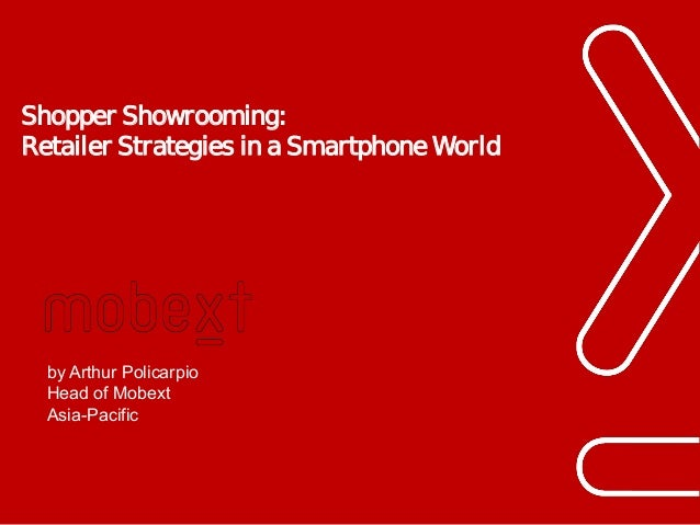 Shopper Showrooming: Retailer Strategies in a Smartphone World  by Arthur Policarpio Head of Mobext Asia-Pacific  Phuc.Tru...