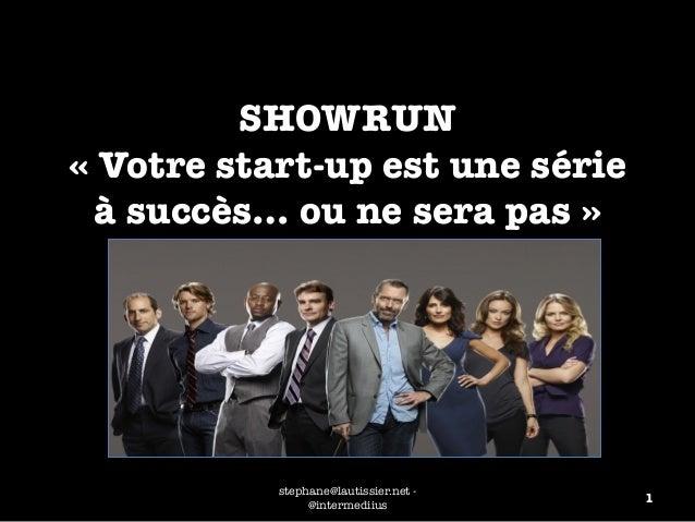 SHOWRUN !  « Votre start-up est une série  à succès… ou ne sera pas »  stephane@lautissier.net - 1  @intermediius