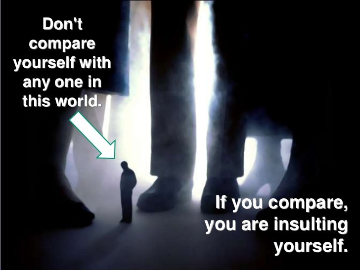 Dont  compareyourself with any one in this world.                 If you compare,                you are insulting        ...