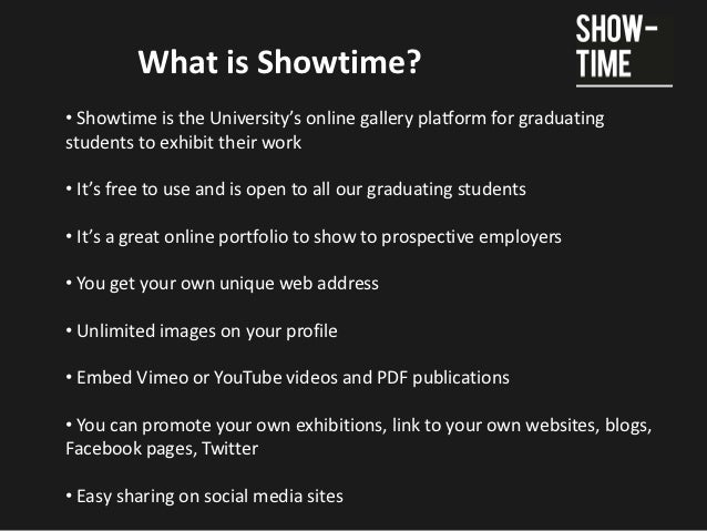 What is Showtime?• Showtime is the University's online gallery platform for graduatingstudents to exhibit their work• It's...