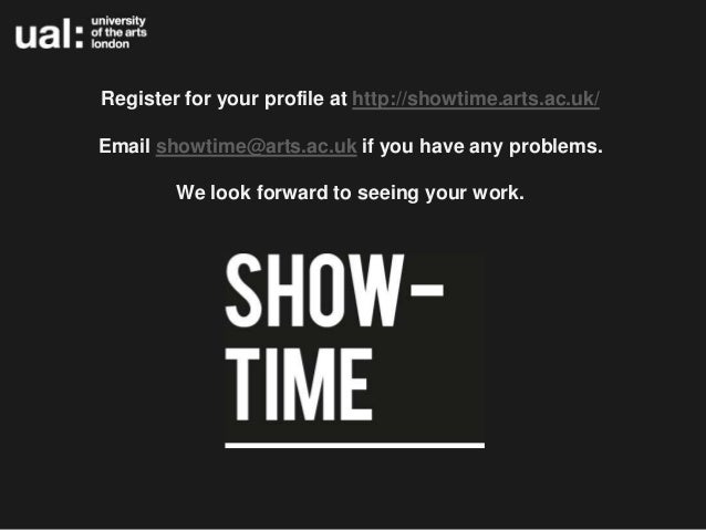 Register for your profile at http://showtime.arts.ac.uk/Email showtime@arts.ac.uk if you have any problems.        We look...