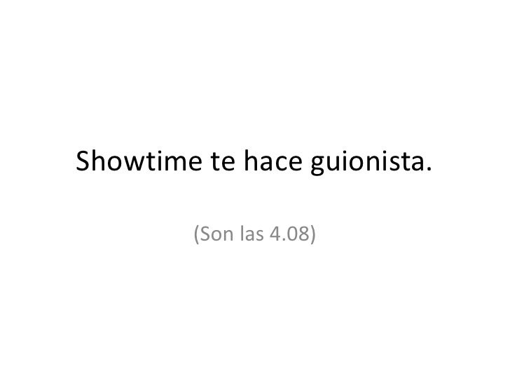 Showtime te hace guionista.<br />(Son las 4.08)<br />