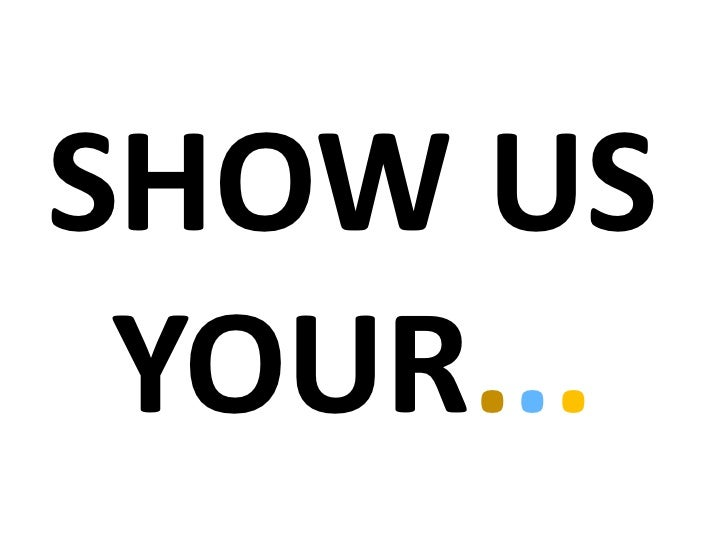 SHOW US YOUR...<br />