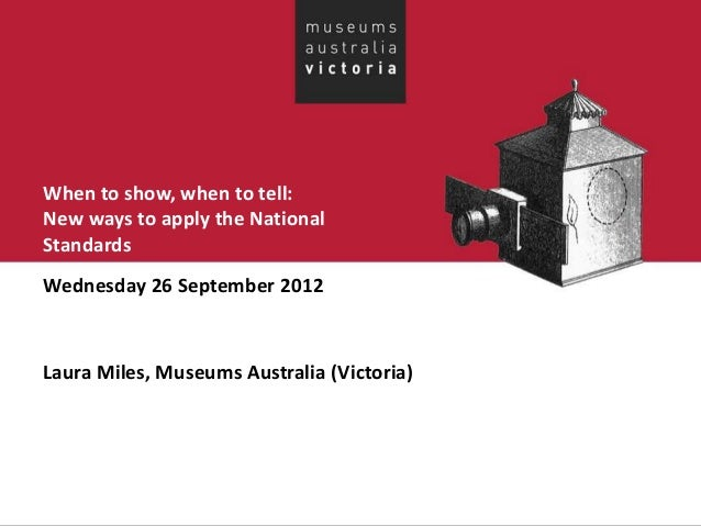 When to show, when to tell: New ways to apply the National Standards Wednesday 26 September 2012 Laura Miles, Museums Aust...