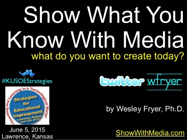 by Wesley Fryer, Ph.D. Show What You Know With Media ShowWithMedia.com June 5, 2015 Lawrence, Kansas #KUSOEStrategies what...