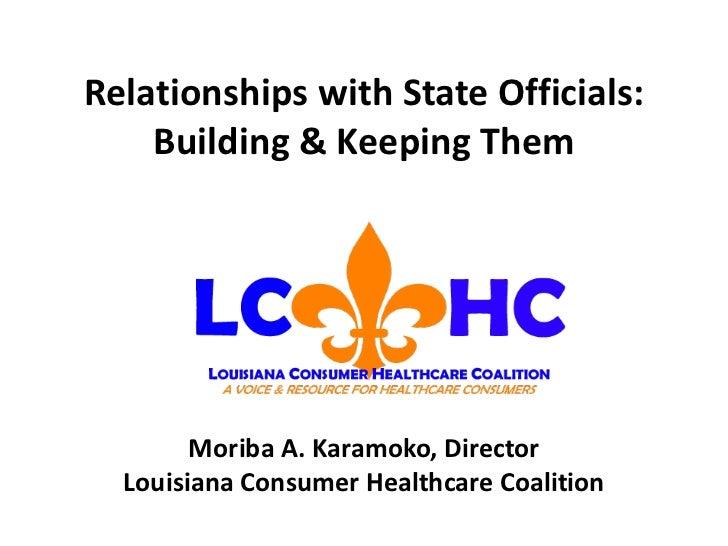 Relationships with State Officials: Building & Keeping Them Moriba A. Karamoko, Director Louisiana Consumer Healthcare Coa...