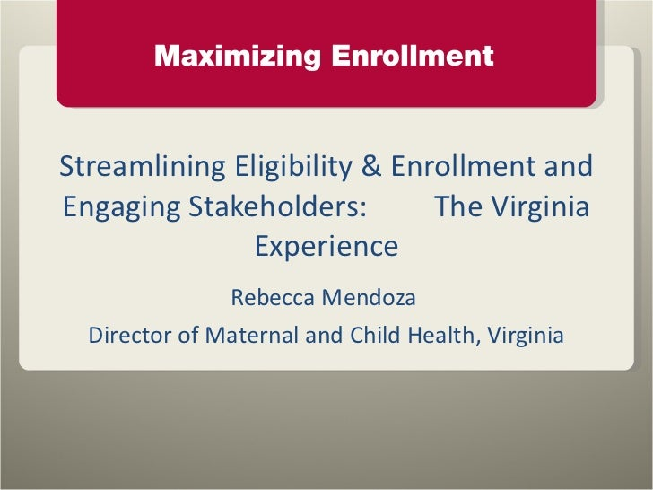 Streamlining Eligibility & Enrollment and Engaging Stakeholders:  The Virginia Experience Rebecca Mendoza  Director of Mat...