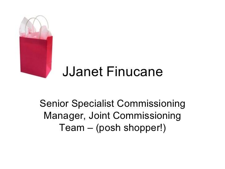 JJanet FinucaneSenior Specialist Commissioning Manager, Joint Commissioning    Team – (posh shopper!)