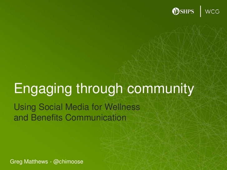 Using Social Media for Wellness and Benefits Communication<br />Engaging through community<br />Greg Matthews - @chimoose<...