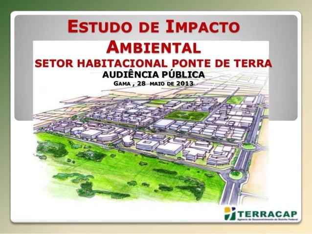 ESTUDO DE IMPACTO AMBIENTAL SETOR HABITACIONAL PONTE DE TERRA AUDIÊNCIA PÚBLICA GAMA , 28 MAIO DE 2013