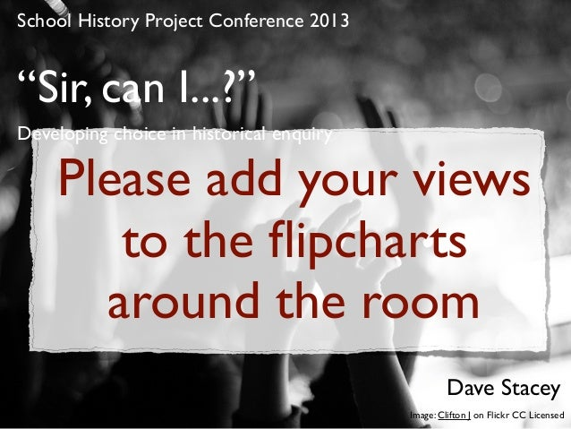 """Sir, can I...?"" Developing choice in historical enquiry School History Project Conference 2013 Dave Stacey Image: Clifton..."