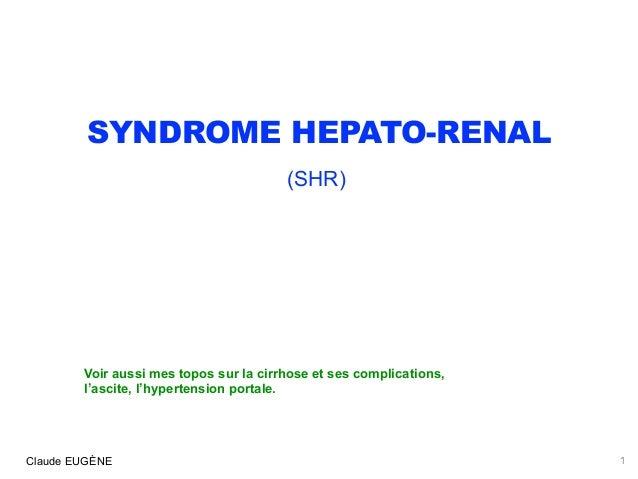 SYNDROME HEPATO-RENAL (SHR) Claude EUGÈNE 1 Voir aussi mes topos sur la cirrhose et ses complications, l'ascite, l'hypert...