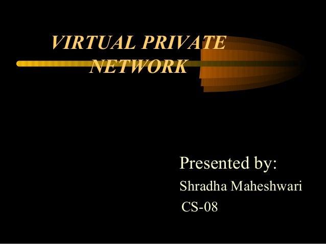 VIRTUAL PRIVATE   NETWORK          Presented by:          Shradha Maheshwari          CS-08