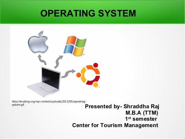 Presented by- Shraddha Raj M.B.A (TTM) 1st semester Center for Tourism Management OPERATING SYSTEM http://lerablog.org/wp-...