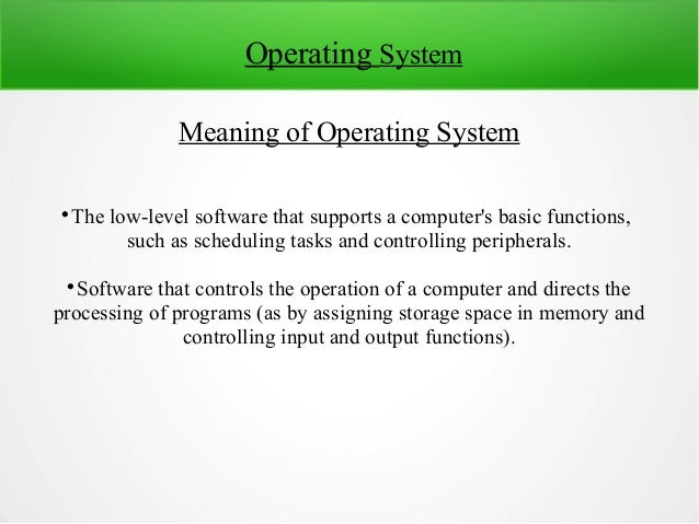 Operating System Meaning of Operating System  The low-level software that supports a computer's basic functions, such as ...
