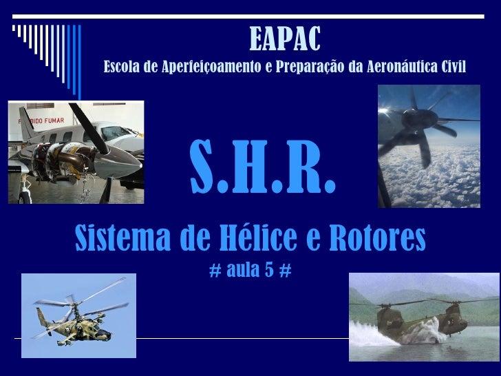 EAPAC Escola de Aperfeiçoamento e Preparação da Aeronáutica Civil S.H.R. Sistema de Hélice e Rotores # aula 5 #