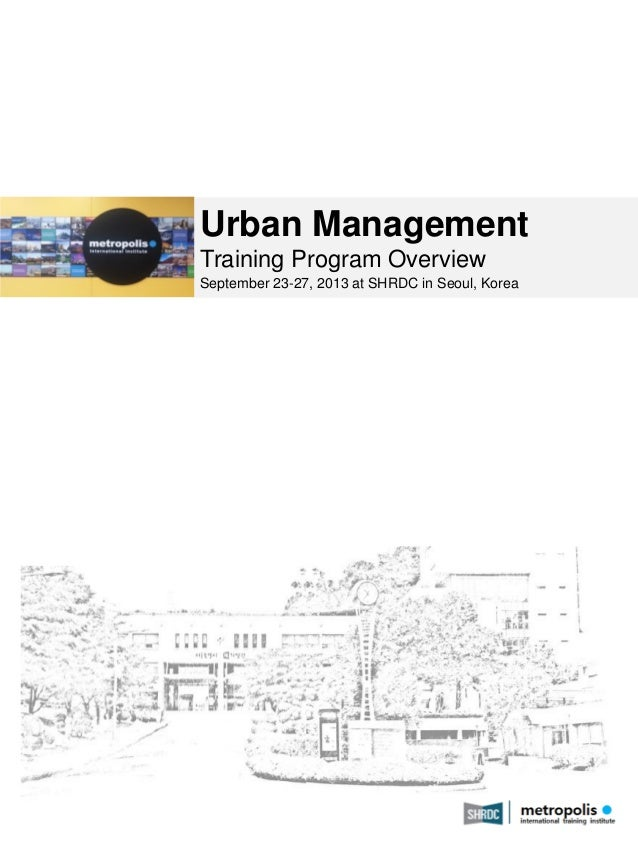 Urban Management Training Program Overview September 23-27, 2013 at SHRDC in Seoul, Korea  May 2013  1