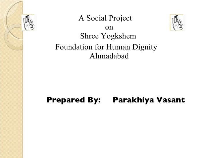 <ul><li>A Social Project  on Shree Yogkshem  </li></ul><ul><li>Foundation for Human Dignity Ahmadabad </li></ul><ul><li> ...