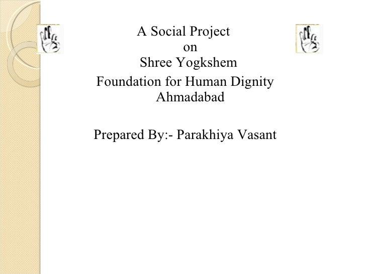 <ul><li>A Social Project  on Shree Yogkshem  </li></ul><ul><li>Foundation for Human Dignity Ahmadabad </li></ul><ul><li>Pr...