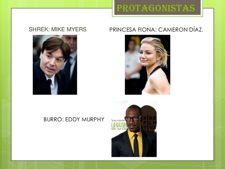 PROTAGONISTASSHREK: MIKE MYERS        PRINCESA FIONA: CAMERON DÍAZ.    BURRO: EDDY MURPHY