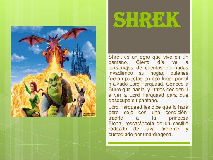 SHREKShrek es un ogro que vive en unpantano.    Cierto     día  ve    apersonajes de cuentos de hadasinvadiendo su hogar, ...