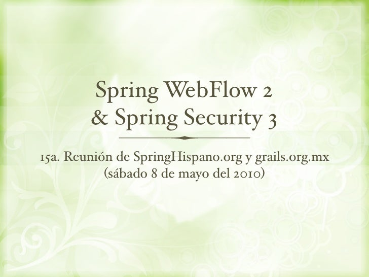 Spring WebFlow 2         & Spring Security 3 15a. Reunión de SpringHispano.org y grails.org.mx            (sábado 8 de may...