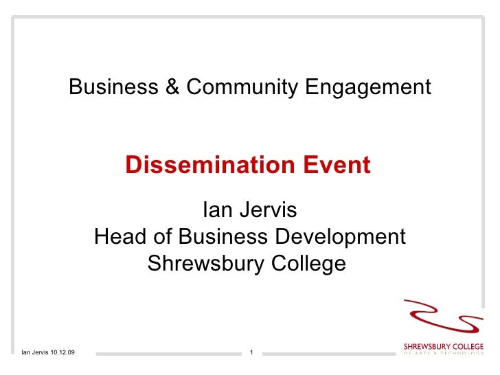 Business & Community Engagement Dissemination Event Ian Jervis 10.12.09 Ian Jervis Head of Business Development Shrewsbury...