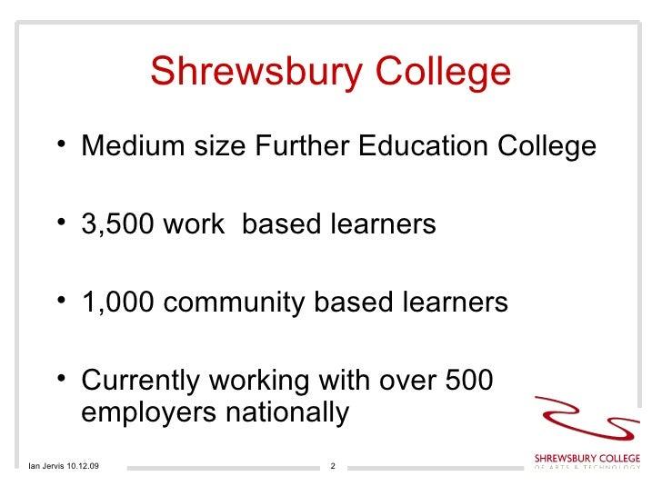 Shrewsbury College <ul><li>Medium size Further Education College </li></ul><ul><li>3,500 work  based learners </li></ul><u...