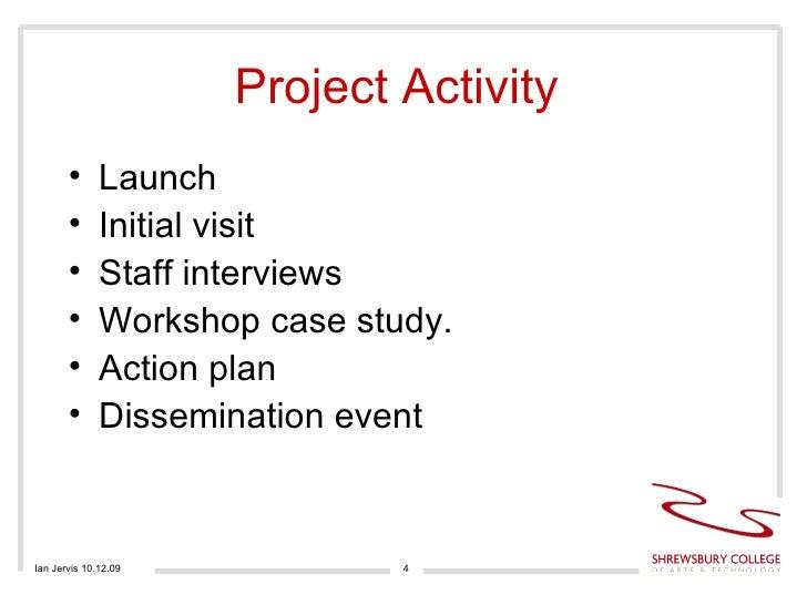 Project Activity  <ul><li>Launch </li></ul><ul><li>Initial visit </li></ul><ul><li>Staff interviews  </li></ul><ul><li>Wor...