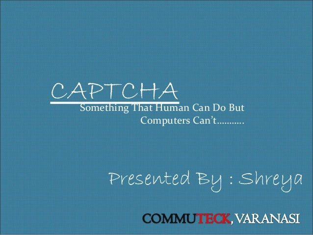 CAPTCHA  Something That Human Can Do But Computers Can't………..  Presented By : Shreya