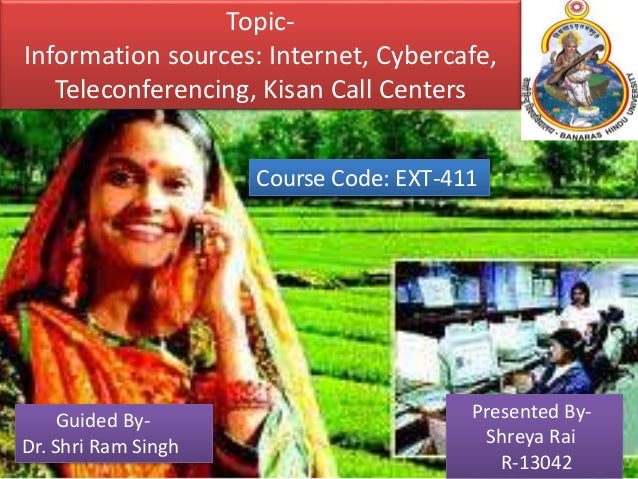 Topic- Information sources: Internet, Cybercafe, Teleconferencing, Kisan Call Centers Course Code: EXT-411 Presented By- S...