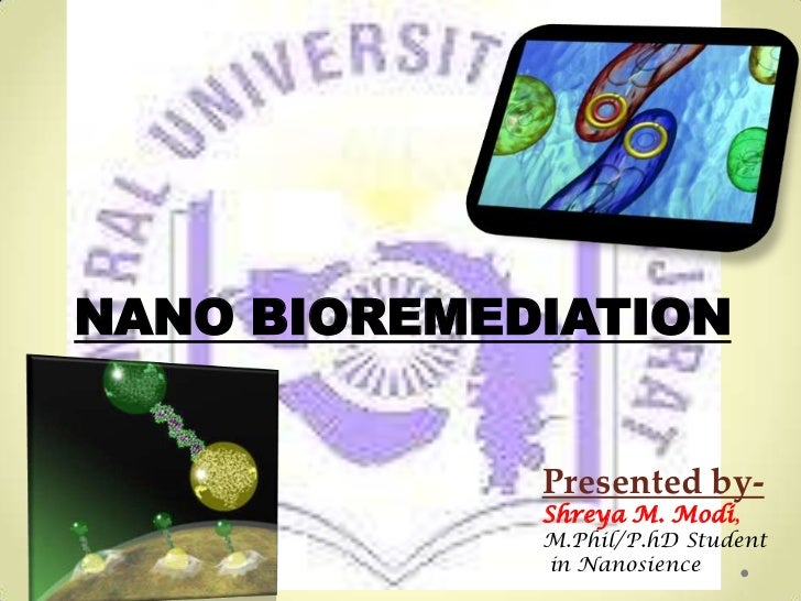 NANO BIOREMEDIATION             Presented by-             Shreya M. Modi,             M.Phil/P.hD Student             in N...