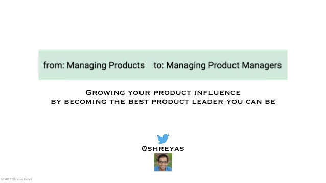 Growing your product influence by becoming the best product leader you can be @shreyas © 2018 Shreyas Doshi