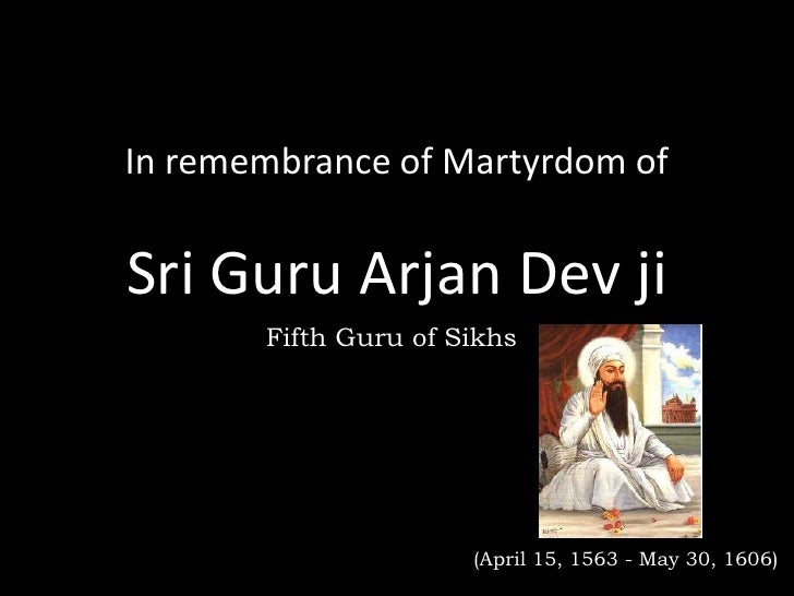 In remembrance of Martyrdom ofSri Guru Arjan Dev ji       Fifth Guru of Sikhs                      (April 15, 1563 - May 3...