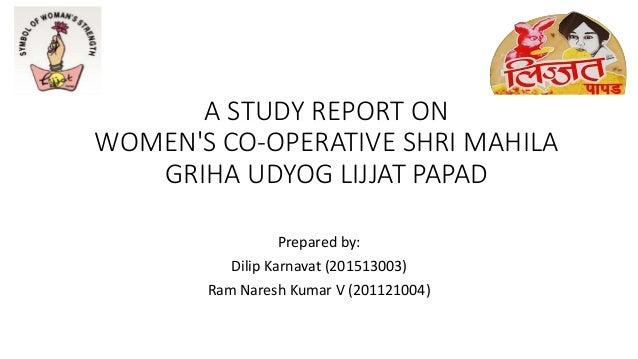 A STUDY REPORT ON WOMEN'S CO-OPERATIVE SHRI MAHILA GRIHA UDYOG LIJJAT PAPAD Prepared by: Dilip Karnavat (201513003) Ram Na...